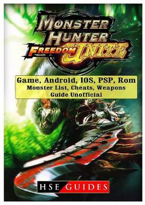 Monster Hunter Freedom Unite Game, Android, Ios, Psp, Rom, Monster List, Cheats, Weapons, Guide Unofficial (Paperback)