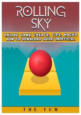 Rolling Sky Online Game Cheats, Tips, Hacks How to Download Unofficial (Paperback)