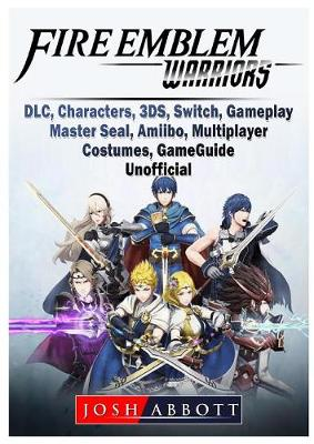 Fire Emblem Warriors, DLC, Characters, 3ds, Switch, Gameplay, Master Seal, Amiibo, Multiplayer, Costumes, Game Guide Unofficial (Paperback)