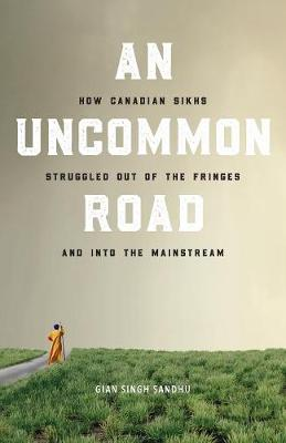 An Uncommon Road: How Canadian Sikhs Struggled Out of the Fringes and Into the Mainstream (Paperback)