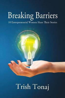 Breaking Barriers: 10 Entrepreneurial Women Share Their Stories (Paperback)