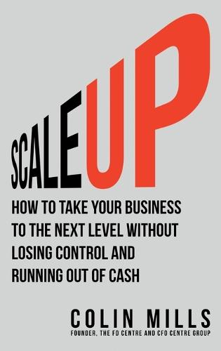 Scale Up: How to Take Your Business to the Next Level Without Losing Control and Running Out of Cash (Hardback)