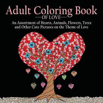 Adult Coloring Book of Love: 55 Pictures to Color on the Theme of Love (Hearts, Animals, Flowers, Trees, Valentine's Day and More Cute Designs) (Paperback)