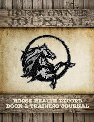 Horse Health Record Book & Horse Training Journal: Horse Health Care Log for Recording Regular Maintenance and Training Goals - Horse Care Essentials 2 (Paperback)