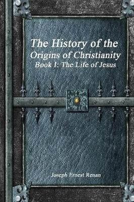 The History of the Origins of Christianity - Book I: The Life of Jesus (Paperback)