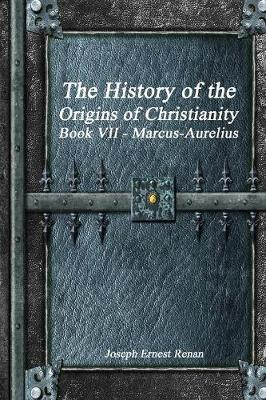 The History of the Origins of Christianity Book VII - Marcus-Aurelius (Paperback)