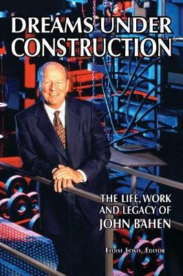 Dreams Under Construction: The Life, Work and Legacy of John Bahen (Hardback)