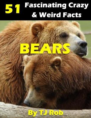 Bears: 51 Fascinating, Crazy & Weird Facts (Age 6 and Above) - Amazing, Crazy & Weird Animal Facts (Paperback)