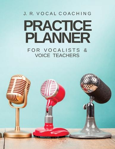 Practice Planner for Vocalists & Vocal Teachers: J.R. Vocal Coaching - J.R. Vocal Coaching Practice 1 (Paperback)