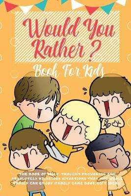 Would You Rather Book For Kids: The Book of Hilarious Situations, Thought Provoking Choices and Downright Silly Scenarios the Whole Family Can Enjoy (Family Game Book Gift Ideas) (Paperback)