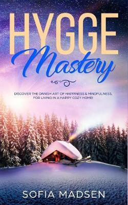 Hygge Mastery: Discover The Danish Art of Happiness & Mindfulness, For Living in a Happy Cozy Home! (Paperback)