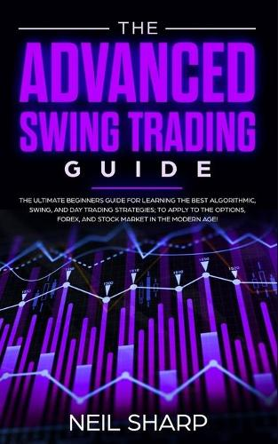 The Advanced Swing Trading Guide: The Ultimate Beginners Guide For Learning The Best Algorithmic, Swing, And Day Trading Strategies; to Apply to The Options, Forex, And Stock Market In The Modern Age! (Paperback)