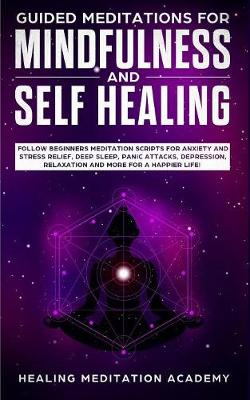 Guided Meditations for Mindfulness and Self Healing: Follow Beginners Meditation Scripts for Anxiety and Stress Relief, Deep Sleep, Panic Attacks, Depression, Relaxation and More for a Happier Life! (Paperback)
