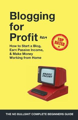 Blogging for Profit 2019: The Complete Beginners Guide on How to Start a Blog, Earn Passive Income, and Make Money Working from Home (Paperback)