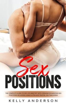 Sex Positions: The Complete Guide to Sex Life Mastery with Orgasm Enhancing Sex Positions Including Kama Sutra and Tantric Sex Teachings (Paperback)