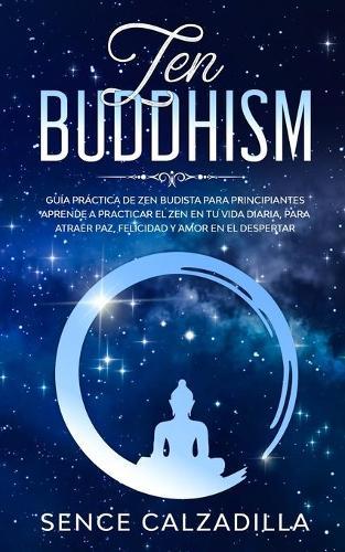 Guia Practica de Zen Budista Para Principiantes: Aprende a Practicar el Zen en tu Vida Diaria, para Atraer Paz, Felicidad y Amor en el Despertar (Paperback)