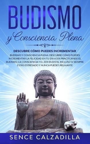 Budismo y Consciencia Plena: Descubre Como Puedes Incrementar la Felicidad en tu dia a dia Practicando el Budismo, la Consciencia y el Zen Budista, Incluso si Siempre Estas Estresado y Nunca Puedes Elajarte (Paperback)