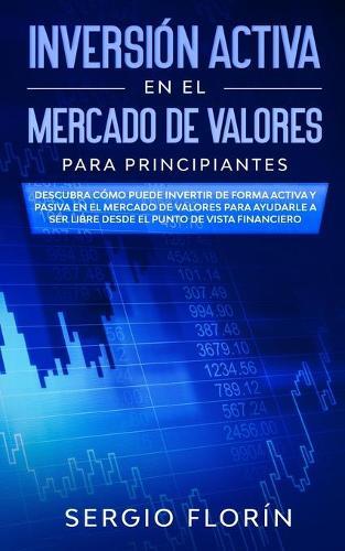 Inversion Activa En El Mercado De Valores Para Principiantes: Descubra Como Puede Invertir de Forma Activa y Pasiva en el Mercado de Valores Para Ayudarle a Ser Libre Desde el Punto de Vista Financiero (Paperback)