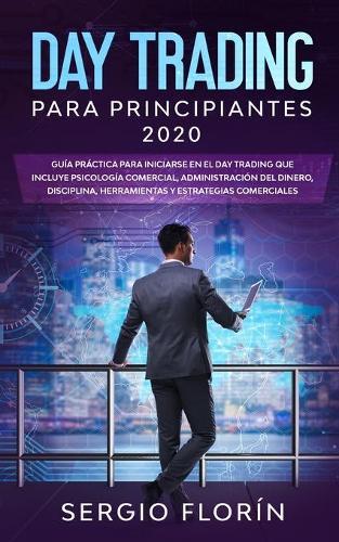 Day Trading Para Principiantes 2020: Guia Practica Para Iniciarse en el Day Trading Que Incluye Psicologia Comercial, Administracion Del Dinero, Disciplina, Herramientas y Estrategias Comerciales (Paperback)