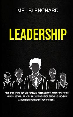 Leadership: Stop Being Stupid And Take The Road Less Traveled To Greatly Achieve Full Control Of Your Life By Rising Trust, Influence, Strong Relationships And Daring Communication For Management (Paperback)