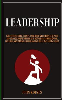 Leadership: Dare To Build Trust, Loyalty, Ownership And Remove Deception And Lead Followers Through Self Motivation, Communication, Influence And Extreme Decision Making Skills And Achieve Goals (Paperback)