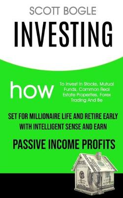 Investing: How to Invest in Stocks, Mutual Funds, Common Real Estate Properties, Forex Trading and Be Set for Millionaire Life and Retire Early with Intelligent Sense and Earn Passive Income Profits (Paperback)