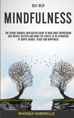 Self Help: Mindfulness: The Secret Mindful Meditation Guide To Kick Away Depression And Mental Clutter And Make The Choice To Be Attractor Of Super Energy, Peace And Happiness (Paperback)