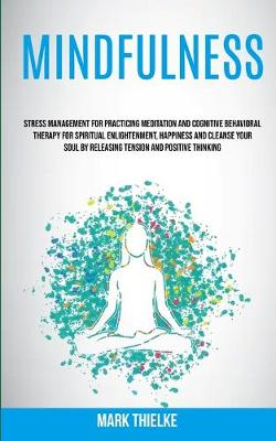 Mindfulness: Stress Management for Practicing Meditation and Cognitive Behavioral Therapy for Spiritual Enlightenment, Happiness and Cleanse Your Soul by Releasing Tension and Positive Thinking (Paperback)