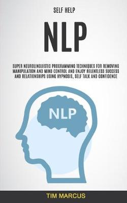 Self Help: NLP: Super Neurolinguistic Programming Techniques for Removing Manipulation and Mind Control and Enjoy Relentless Success and Relationships Using Hypnosis, Self Talk and Confidence (Paperback)