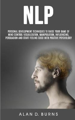 Nlp: Personal Development Techniques to Raise Your Game of Mind Control Visualization, Manipulation, Influencing, persuasion and Start Feeling Good With Positive Psychology (Paperback)