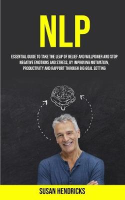 Nlp: Essential Guide to Take the Leap of Belief and Willpower and Stop Negative Emotions and Stress, by Improving Motivation, Productivity and Rapport Through Big Goal Setting (Paperback)