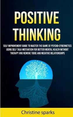 Positive Thinking: Self Improvement Guide To Master The Game Of Psycho-cybernetics Using Self Talk Motivation For Better Mental Health Without Therapy And Remove Toxic And Negative Relationships (Paperback)
