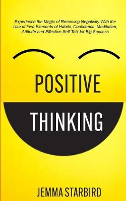 Positive Thinking: Experience the Magic of Removing Negativity With the Use of Five Elements of Habits, Confidence, Meditation, Attitude and Effective Self Talk for Big Success (Paperback)