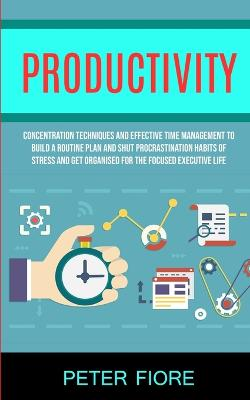 Productivity: Concentration Techniques and Effective Time Management to Build a Routine Plan and Shut Procrastination Habits of Stress and Get Organised For The Focused Executive Life (Paperback)