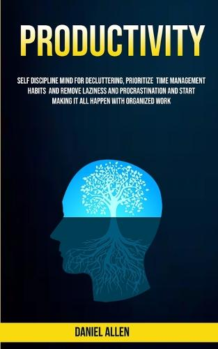 Productivity: Self Discipline Mind For Decluttering, Prioritize Time Management Habits And Remove Laziness And Procrastination And Start Making It All Happen With Organized Work (Paperback)