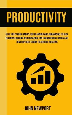 Productivity: Self Help Work Habits For Planning And Organizing To Kick Procrastination With Amazing Time Management Hacks And Develop Deep Spark To Achieve Success (Paperback)