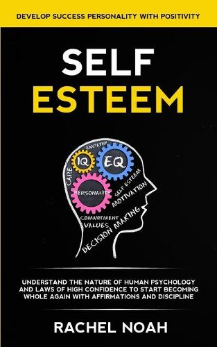 Self Esteem: Understand the Nature of Human Psychology and Laws of High Confidence to Start Becoming Whole Again With Affirmations and Discipline (Develop Success Personality With Positivity) (Paperback)