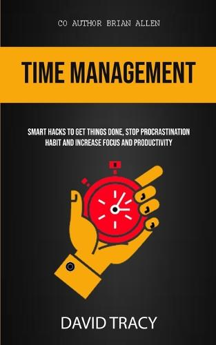 Time Management: Smart Hacks To Get Things Done, Stop Procrastination Habit And Increase Focus And Productivity (Paperback)