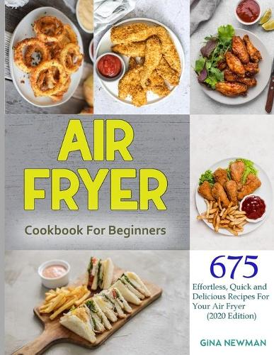 Air Fryer Cookbook For Beginners: 675 Effortless, Quick and Delicious Recipes For Your Air Fryer (2020 Edition) Kindle Edition (Paperback)