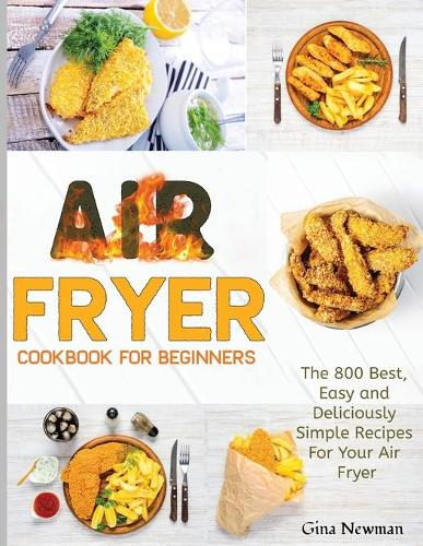 Air Fryer Cookbook For Beginners: The 800 Best, Easy and Deliciously Simple Recipes For Your Air Fryer (Paperback)