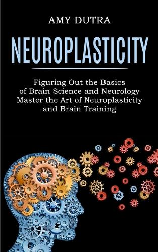 Neuroplasticity: Figuring Out the Basics of Brain Science and Neurology (Master the Art of Neuroplasticity and Brain Training) (Paperback)