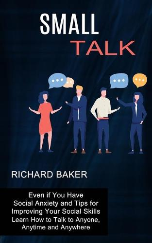 Small Talk: Even if You Have Social Anxiety and Tips for Improving Your Social Skills (Learn How to Talk to Anyone, Anytime and Anywhere) (Paperback)