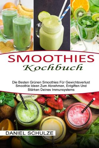 Smoothies Kochbuch: Die Besten Grunen Smoothies Fur Gewichtsverlust (Smoothie Ideen Zum Abnehmen, Entgiften Und Starken Deines Immunsystems) (Paperback)