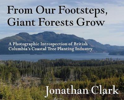 From Our Footsteps, Giant Forests Grow: A Photographic Introspection of British Columbia's Coastal Tree Planting Industry (Hardback)