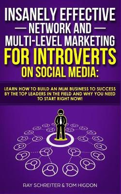 Insanely Effective Network And Multi-Level Marketing For Introverts On Social Media: Learn How to Build an MLM Business to Success by the Top Leaders in the Field and Why You NEED to Start RIGHT NOW! (Paperback)