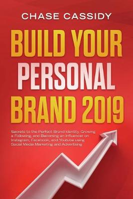 Build your Personal Brand 2019: Secrets to the Perfect Brand Identity, Growing a Following, and Becoming an Influencer on Instagram, Facebook, and Youtube using Social Media Marketing and Advertising (Paperback)
