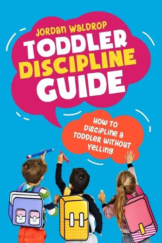 Toddler Discipline Guide: How to Discipline a Toddler without Yelling (Paperback)