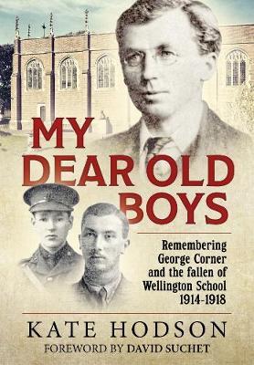 My Dear Old Boys: Remembering George Corner and the fallen of Wellington School, 1914-1918 (Paperback)