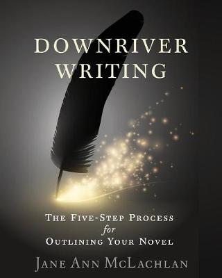 Downriver Writing: The Five-Step Process for Outlining Your Novel - Downriver Writing 1 (Paperback)