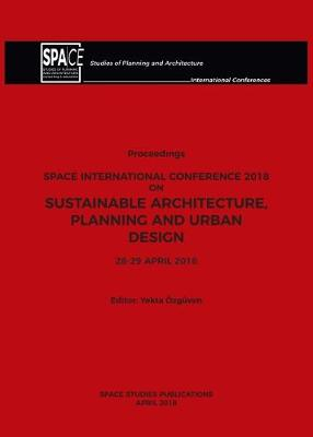 SPACE International Conference 2018 on Sustainable Architecture, Planning and Urban Design 2018: Proceedings (Paperback)